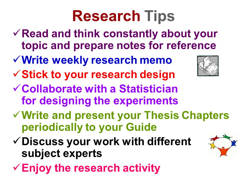 Research Tips Read and think constantly about your topic and prepare notes for reference. Write weekly research memo.