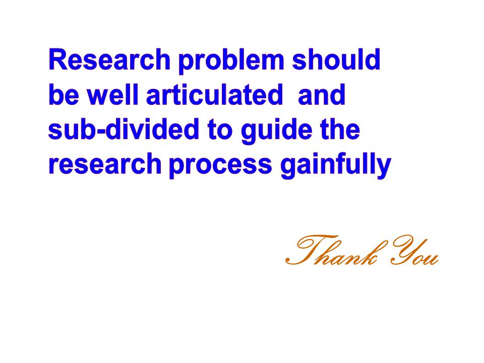 Thank You Research problem should be well articulated and