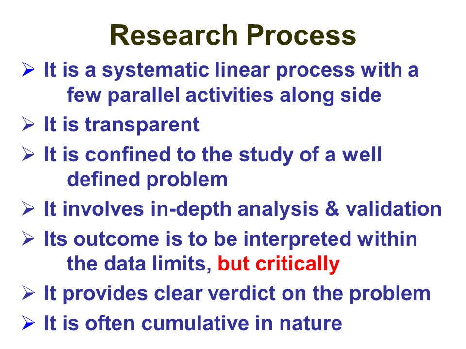 Research Process It is a systematic linear process with a few parallel activities along side. It is transparent.