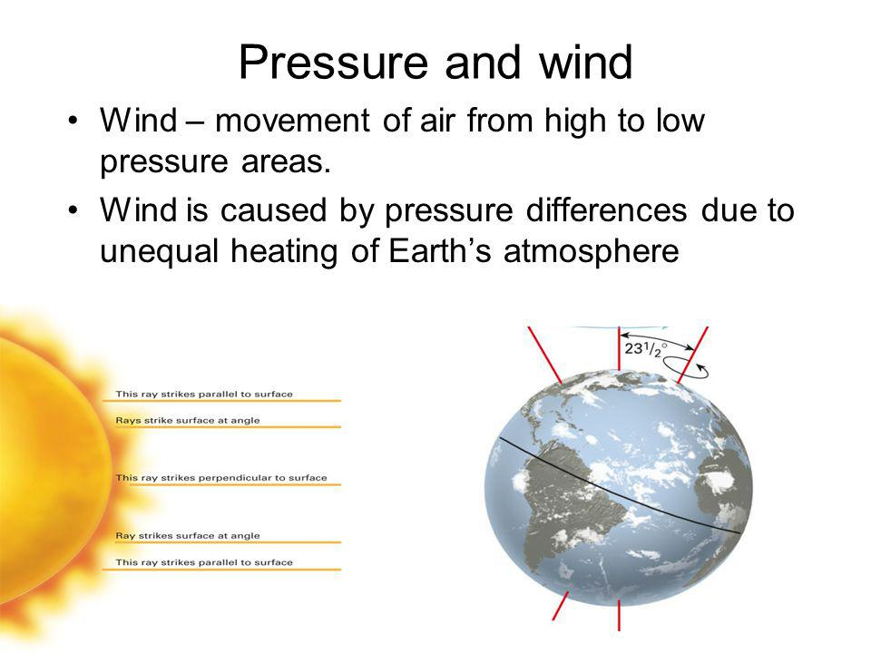 Pressure and wind Wind – movement of air from high to low pressure areas.
