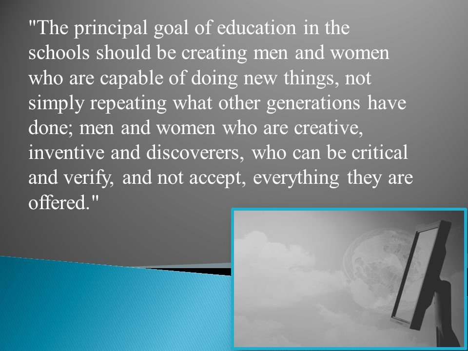 The principal goal of education in the schools should be creating men and women who are capable of doing new things, not simply repeating what other generations have done; men and women who are creative, inventive and discoverers, who can be critical and verify, and not accept, everything they are offered.