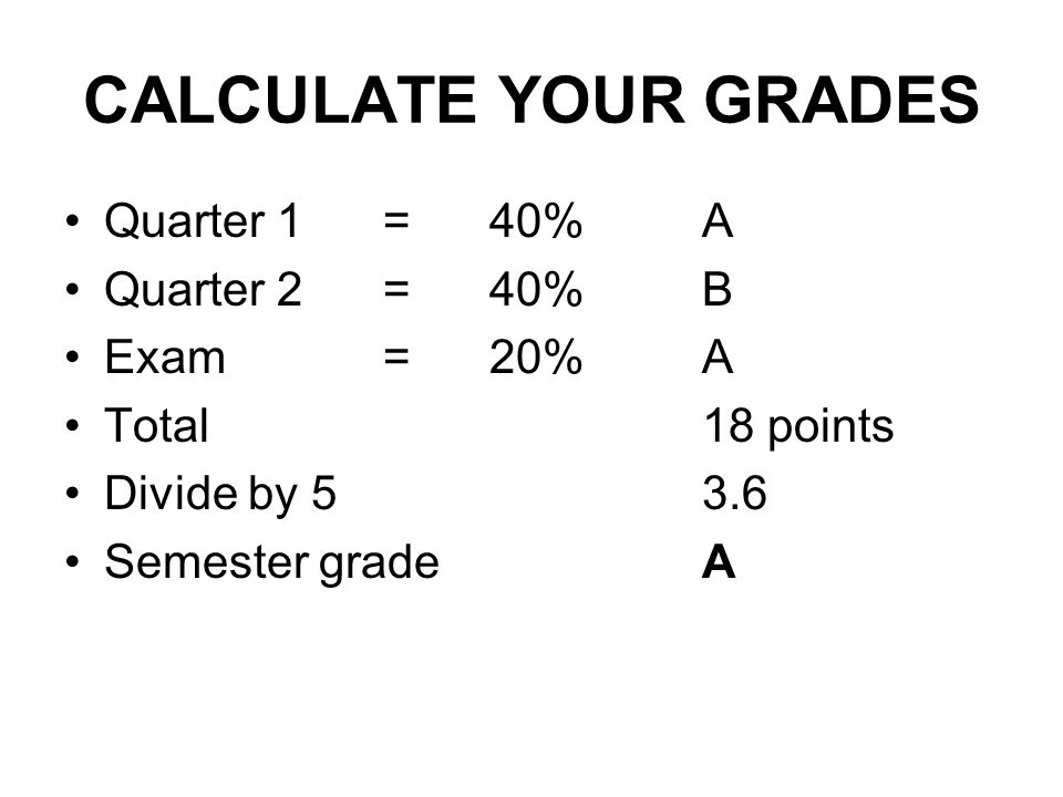 CALCULATE YOUR GRADES Quarter 1 = 40% A Quarter 2 = 40% B Exam = 20% A