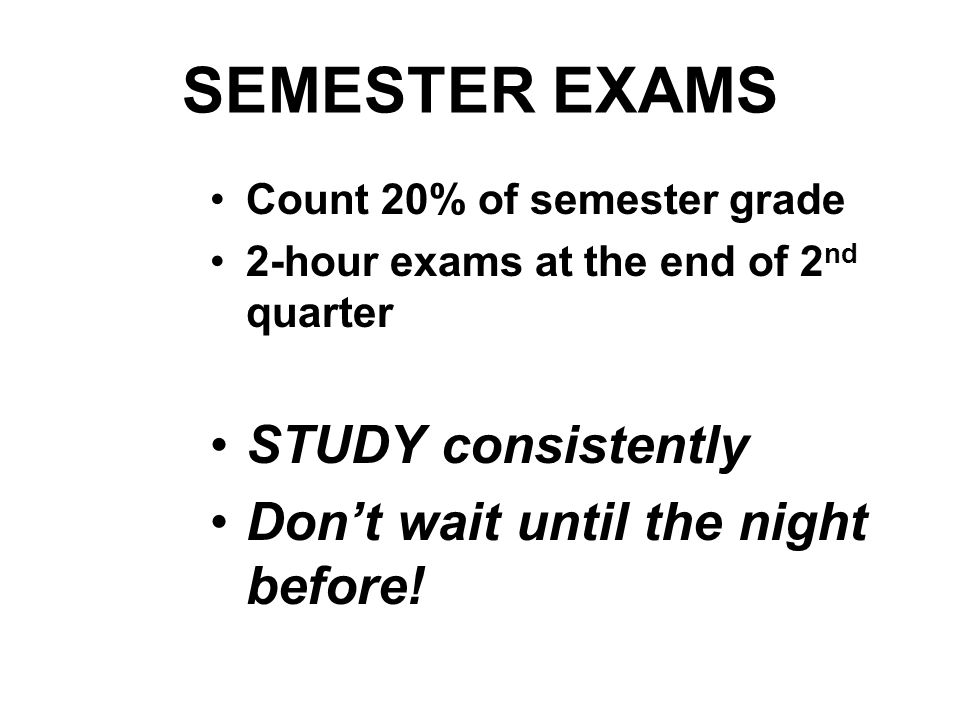 SEMESTER EXAMS STUDY consistently Don't wait until the night before!