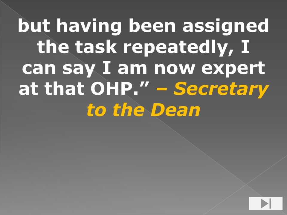 but having been assigned the task repeatedly, I can say I am now expert at that OHP. – Secretary to the Dean