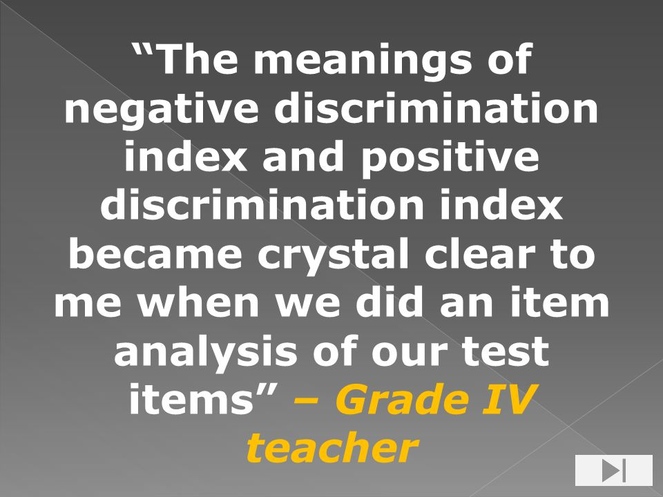The meanings of negative discrimination index and positive discrimination index became crystal clear to me when we did an item analysis of our test items – Grade IV teacher
