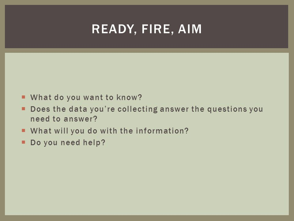 Ready, fire, aim What do you want to know