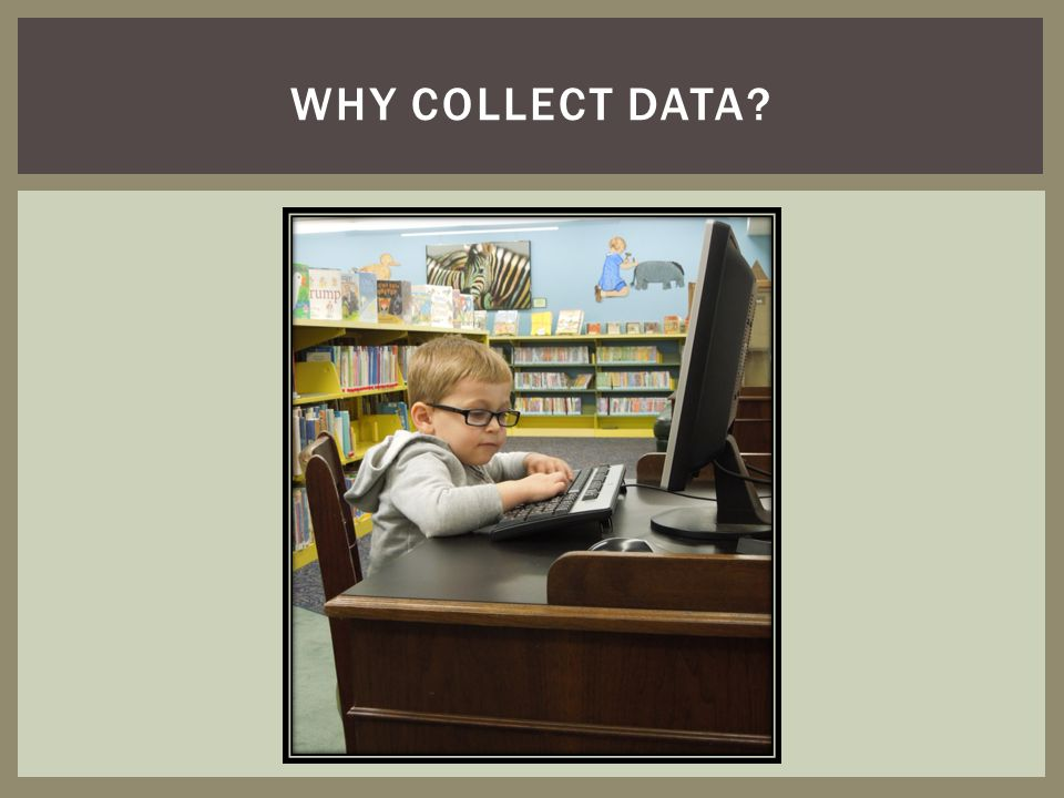 Why collect data Why do we collect data To tell our stories better
