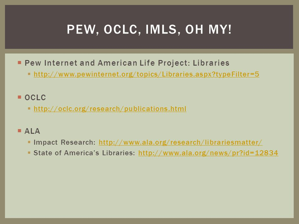 Pew, oclc, imls, oh my! Pew Internet and American Life Project: Libraries. http://www.pewinternet.org/topics/Libraries.aspx typeFilter=5.