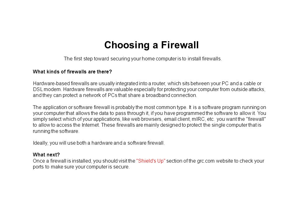 Choosing a Firewall The first step toward securing your home computer is to install firewalls. What kinds of firewalls are there