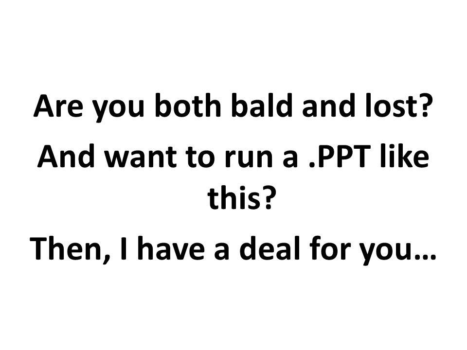 Are you both bald and lost. And want to run a. PPT like this