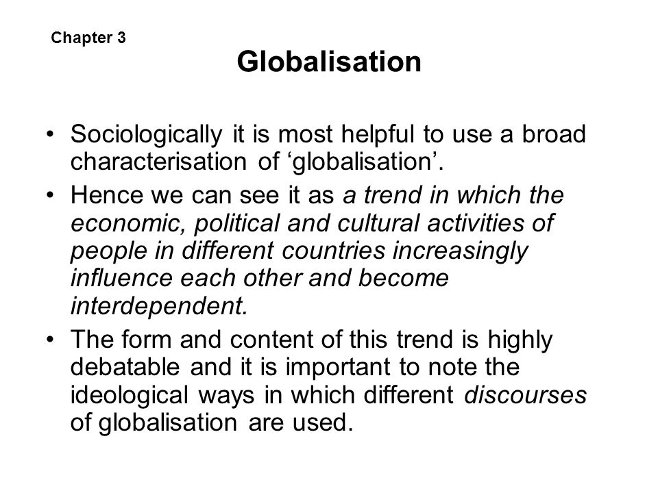 Globalisation Chapter 3. Sociologically it is most helpful to use a broad characterisation of 'globalisation'.