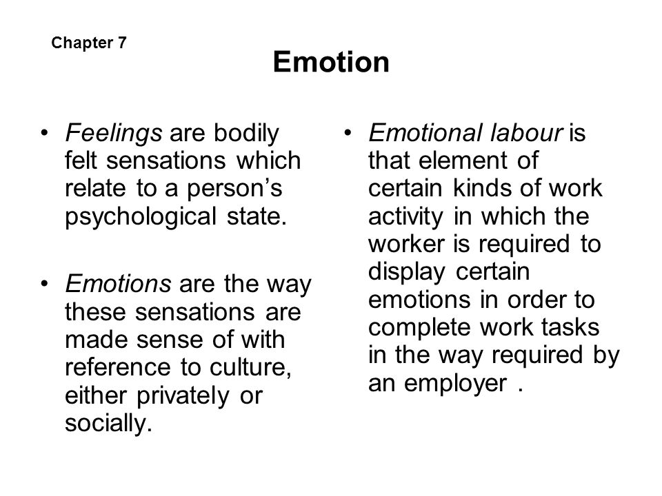 Emotion Chapter 7. Feelings are bodily felt sensations which relate to a person's psychological state.