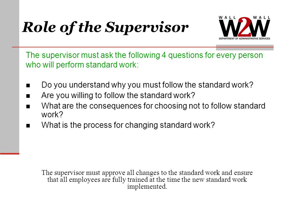 Role of the Supervisor The supervisor must ask the following 4 questions for every person. who will perform standard work: