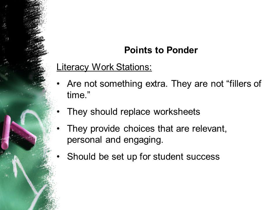 Points to Ponder Literacy Work Stations: Are not something extra. They are not fillers of time. They should replace worksheets.