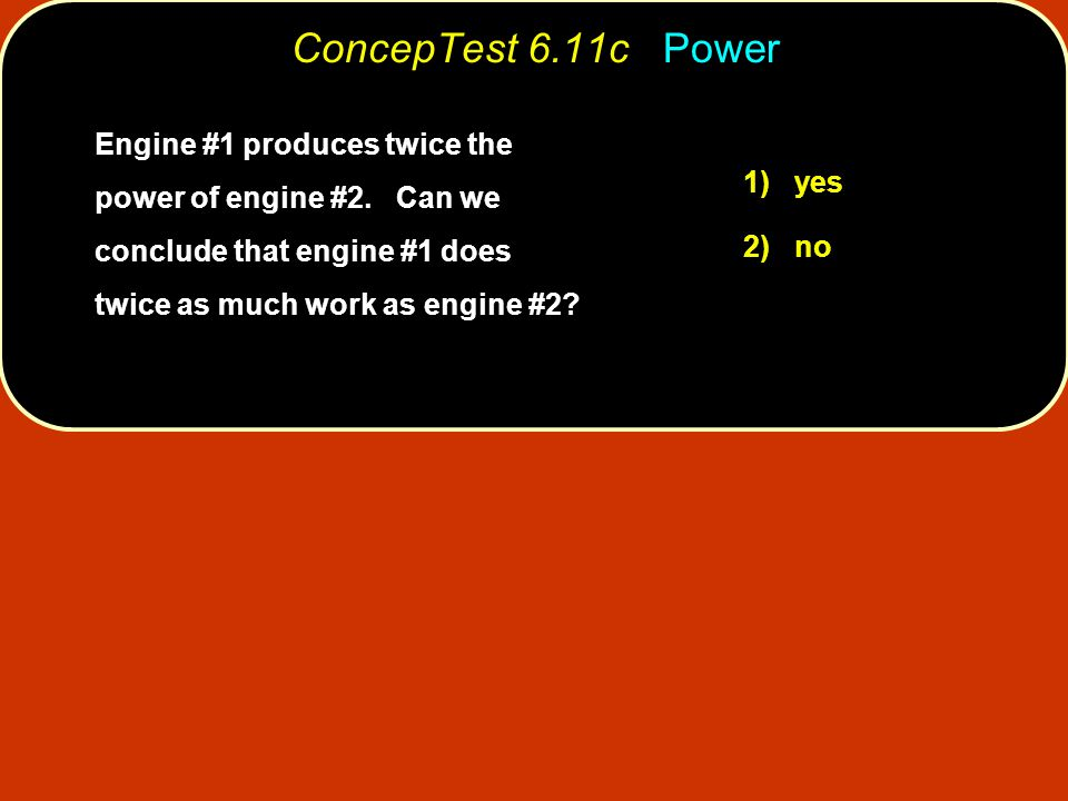 1) yes ConcepTest 6.11c Power