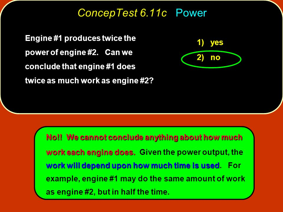 ConcepTest 6.11c Power Engine #1 produces twice the power of engine #2. Can we conclude that engine #1 does twice as much work as engine #2