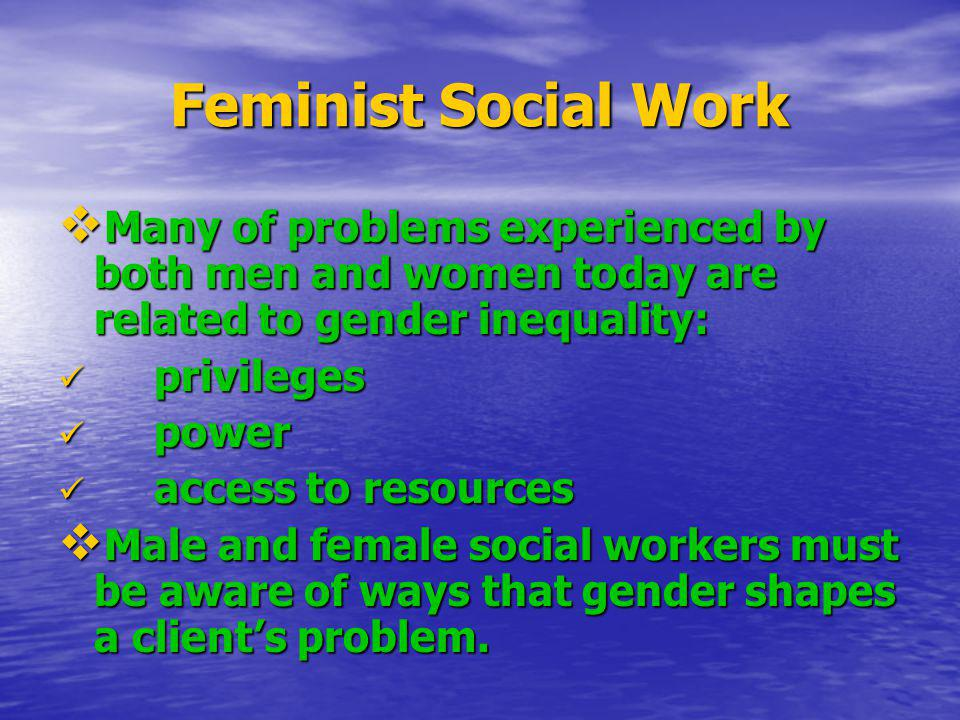 Feminist Social Work Many of problems experienced by both men and women today are related to gender inequality: