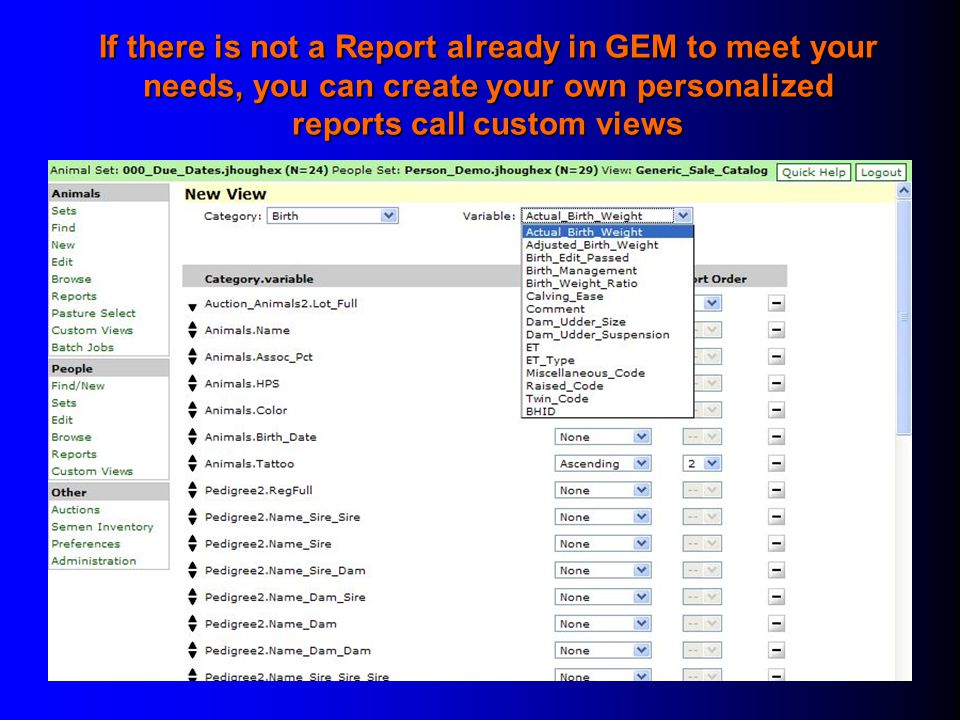 If there is not a Report already in GEM to meet your needs, you can create your own personalized reports call custom views