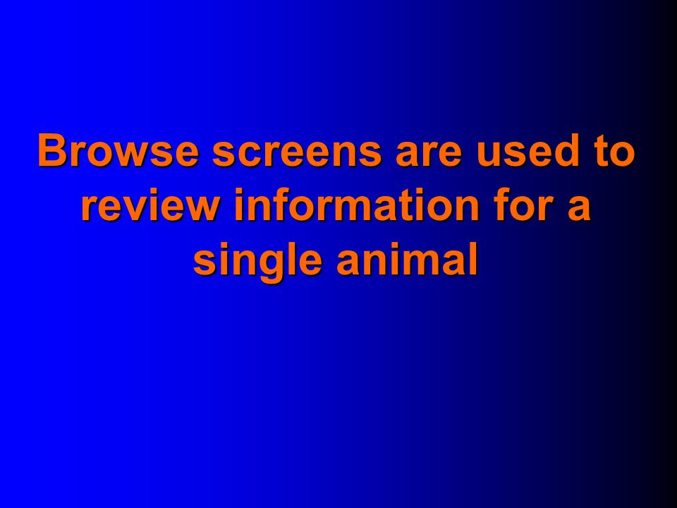 Browse screens are used to review information for a single animal