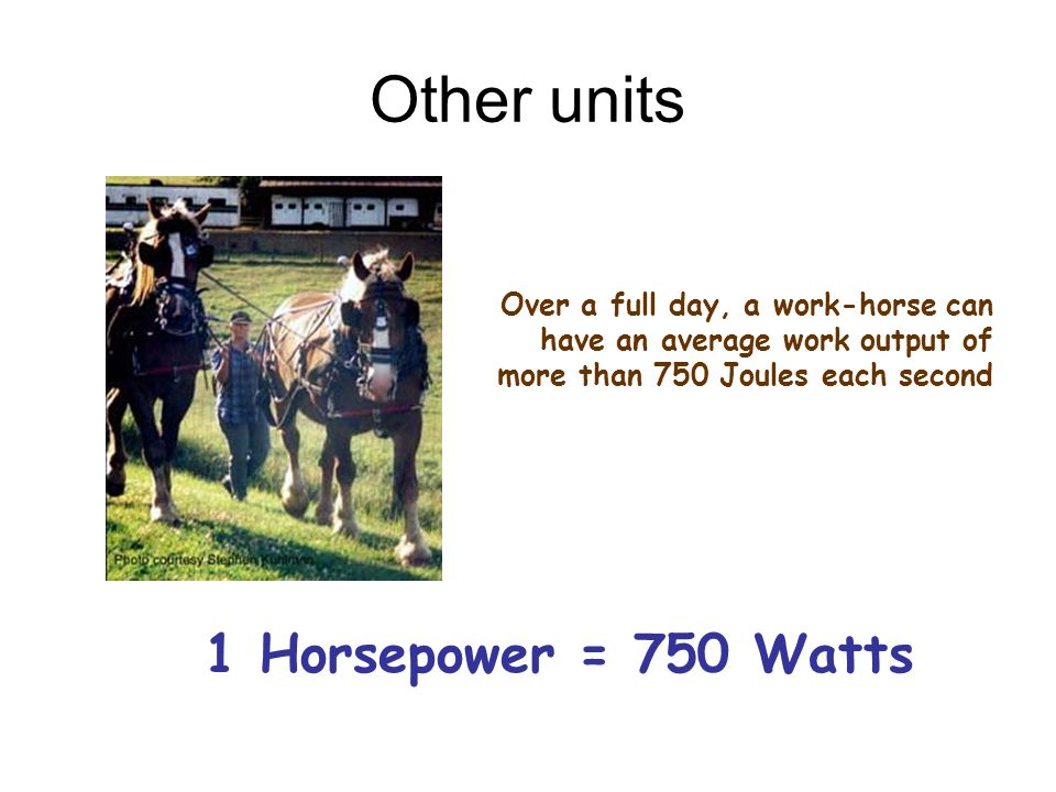 Other units 1 Horsepower = 750 Watts Over a full day, a work-horse can