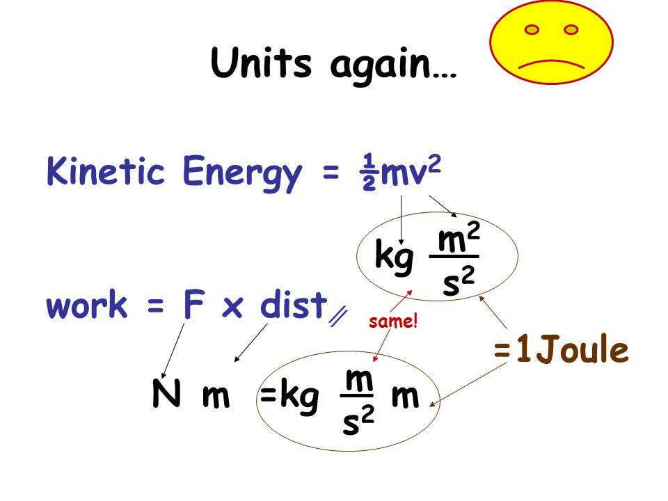 Units again… Kinetic Energy = ½mv2 m2 s2 kg work = F x dist∥ =1Joule m