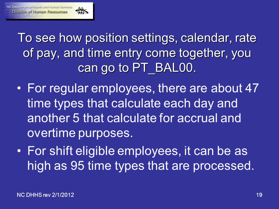To see how position settings, calendar, rate of pay, and time entry come together, you can go to PT_BAL00.