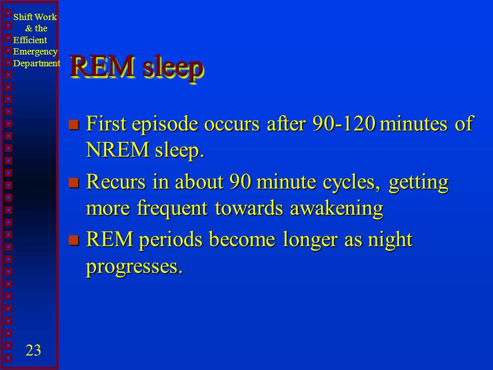 REM sleep First episode occurs after 90-120 minutes of NREM sleep.
