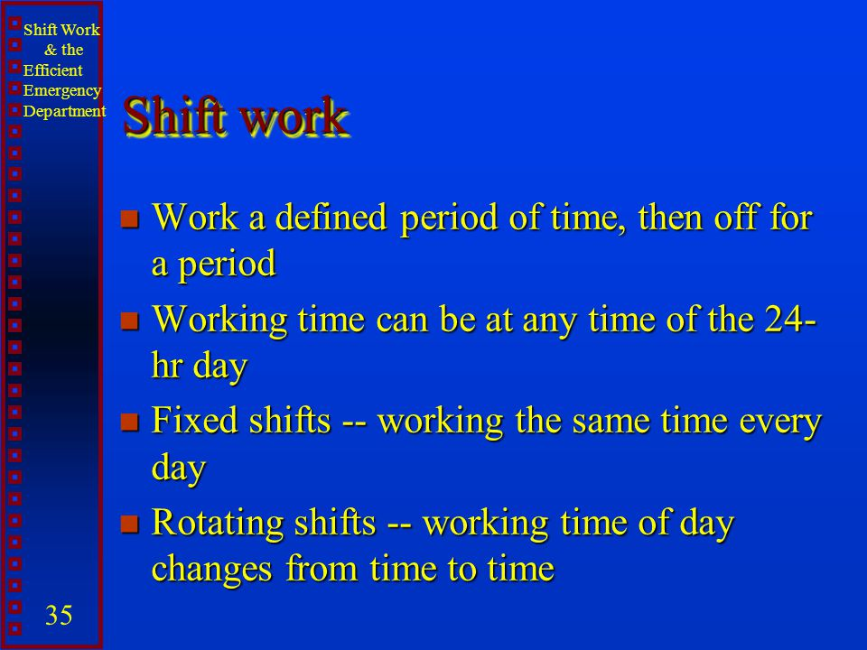 Shift work Work a defined period of time, then off for a period
