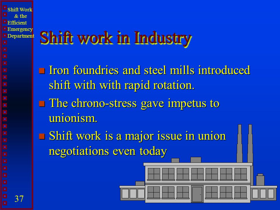 Shift work in Industry Iron foundries and steel mills introduced shift with with rapid rotation. The chrono-stress gave impetus to unionism.