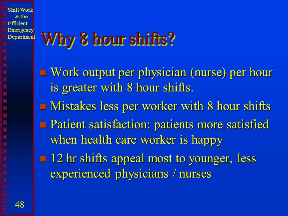 Why 8 hour shifts Work output per physician (nurse) per hour is greater with 8 hour shifts. Mistakes less per worker with 8 hour shifts.