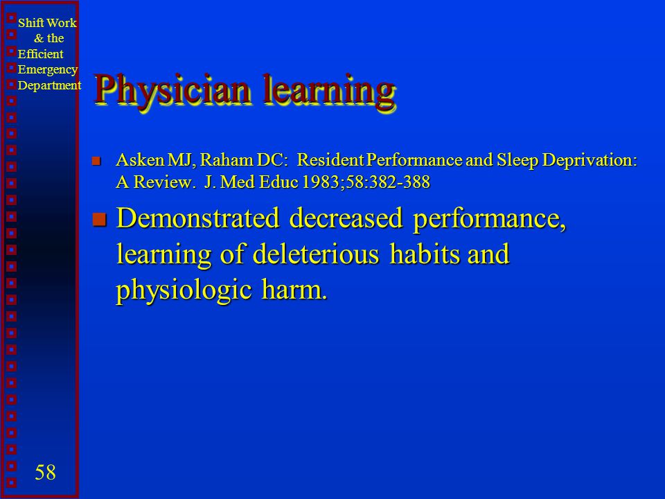 Physician learning Asken MJ, Raham DC: Resident Performance and Sleep Deprivation: A Review. J. Med Educ 1983;58:382-388.