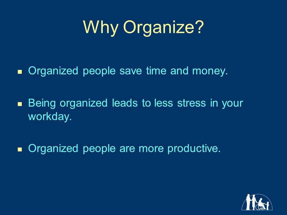 Why Organize Organized people save time and money.