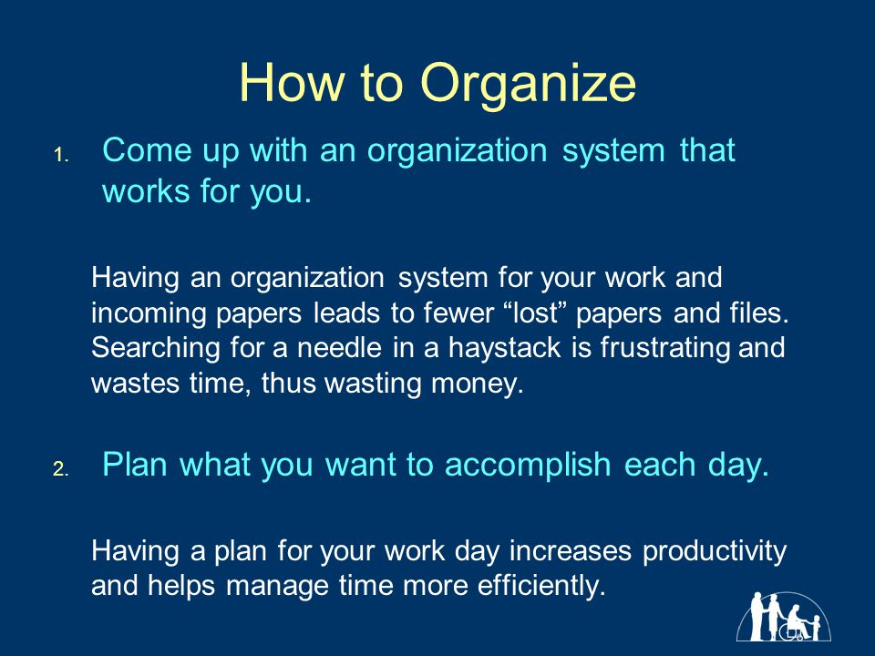 How to Organize Come up with an organization system that works for you.