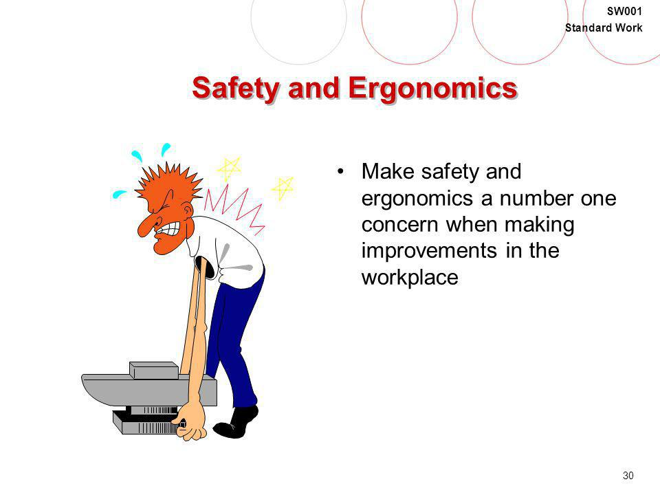 Safety and Ergonomics Make safety and ergonomics a number one concern when making improvements in the workplace.