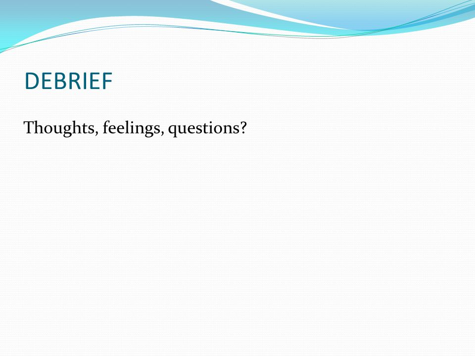 DEBRIEF Thoughts, feelings, questions