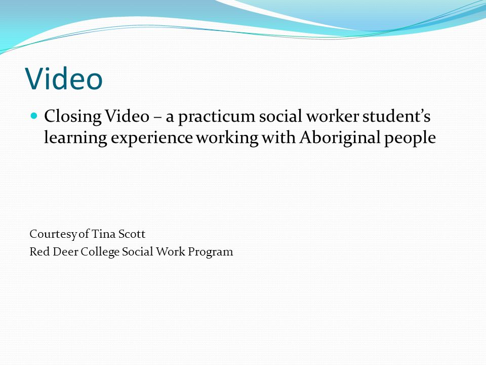 Video Closing Video – a practicum social worker student's learning experience working with Aboriginal people.