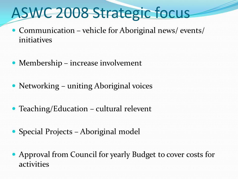 ASWC 2008 Strategic focus Communication – vehicle for Aboriginal news/ events/ initiatives. Membership – increase involvement.
