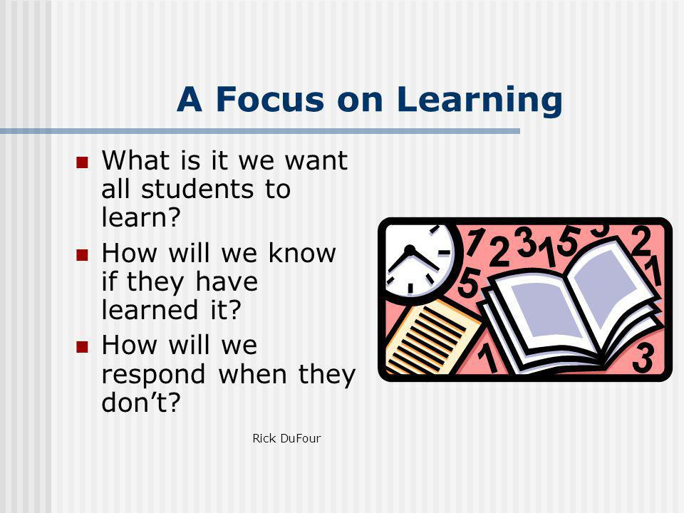A Focus on Learning What is it we want all students to learn