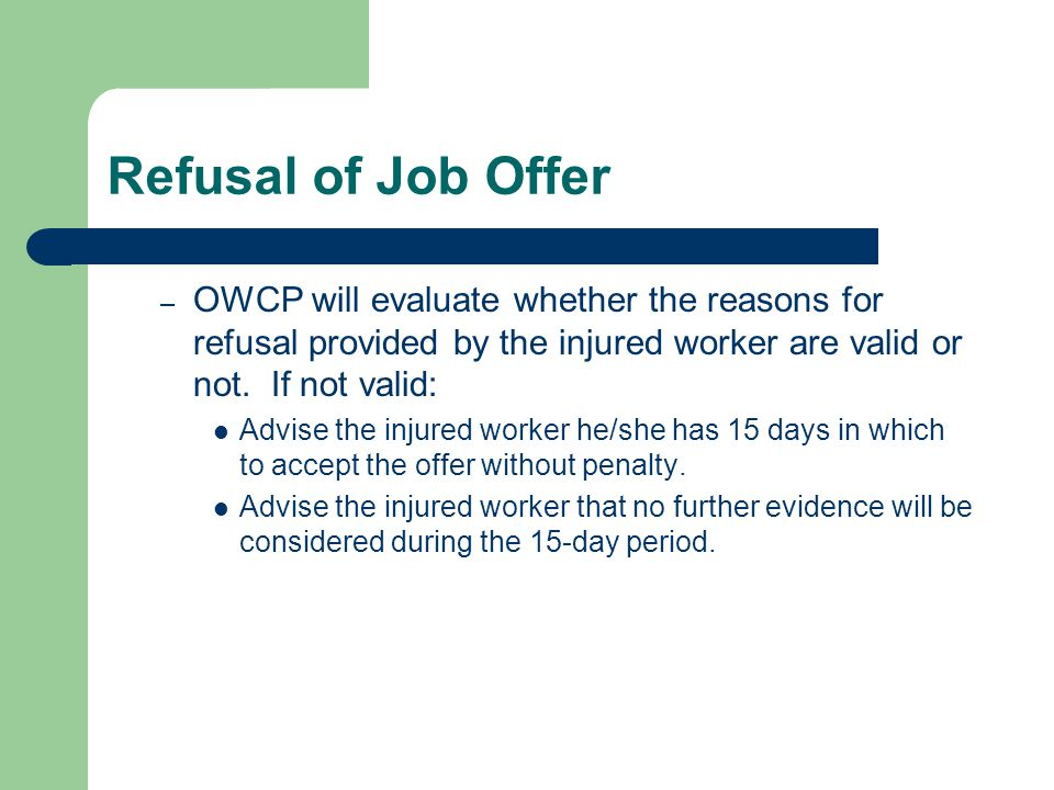 Refusal of Job Offer OWCP will evaluate whether the reasons for refusal provided by the injured worker are valid or not. If not valid: