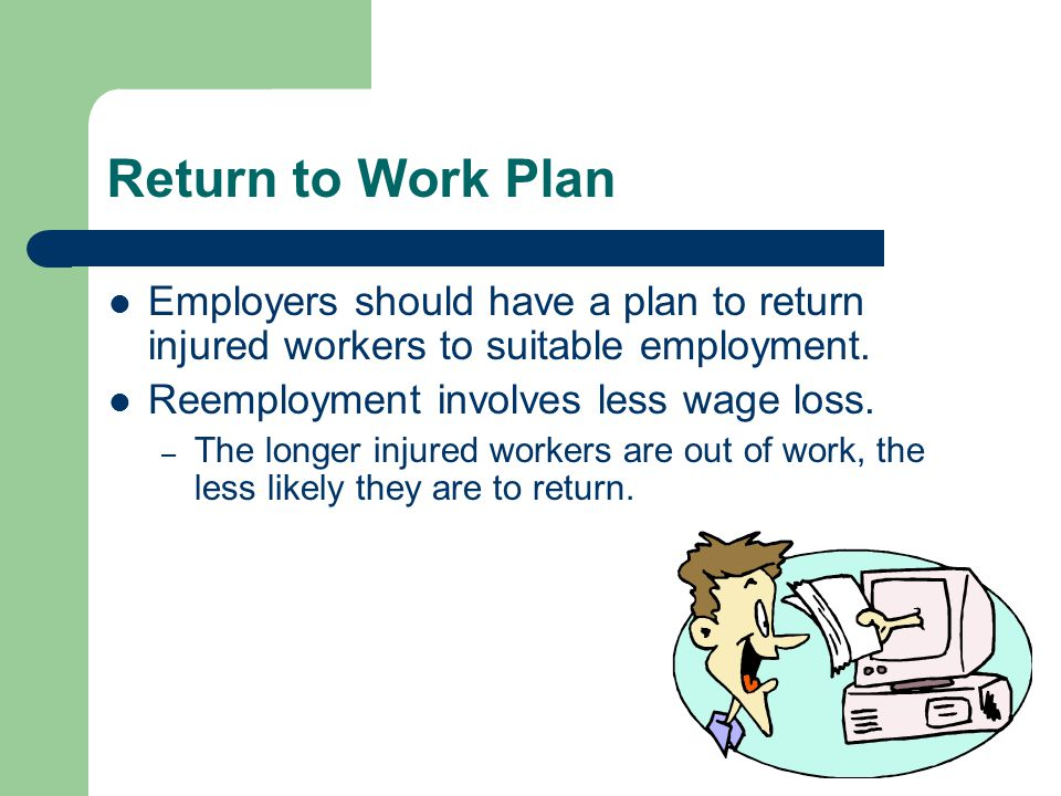 Return to Work Plan Employers should have a plan to return injured workers to suitable employment. Reemployment involves less wage loss.