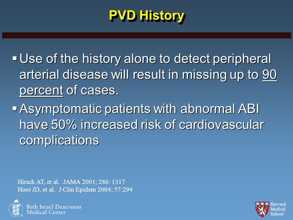 PVD History Use of the history alone to detect peripheral arterial disease will result in missing up to 90 percent of cases.