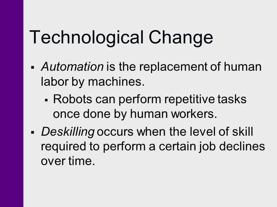 Technological Change Automation is the replacement of human labor by machines. Robots can perform repetitive tasks once done by human workers.