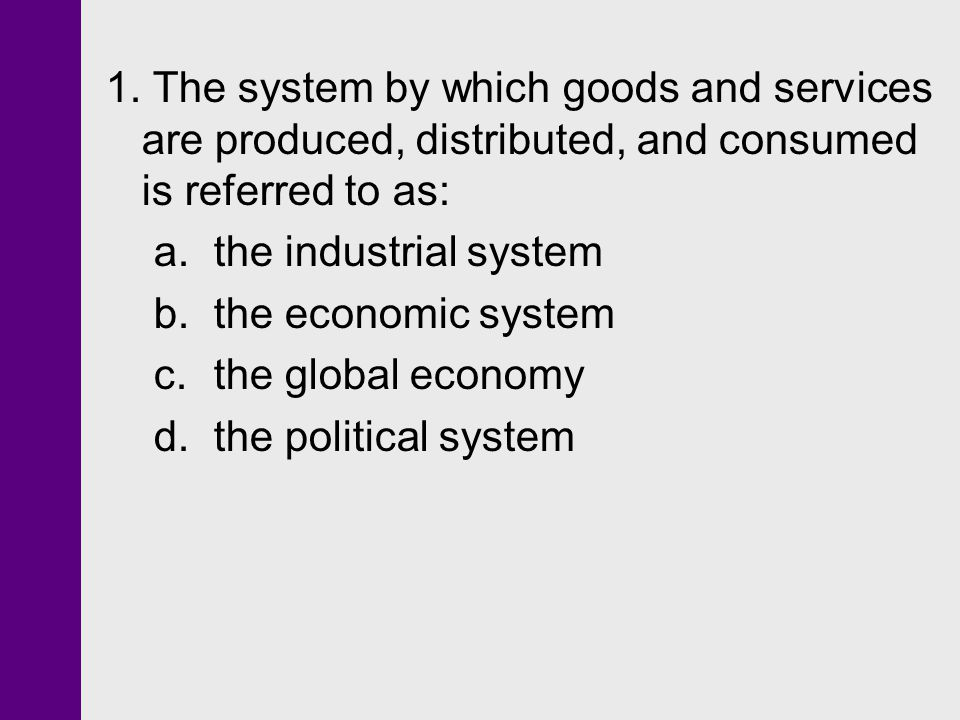 1. The system by which goods and services are produced, distributed, and consumed is referred to as: