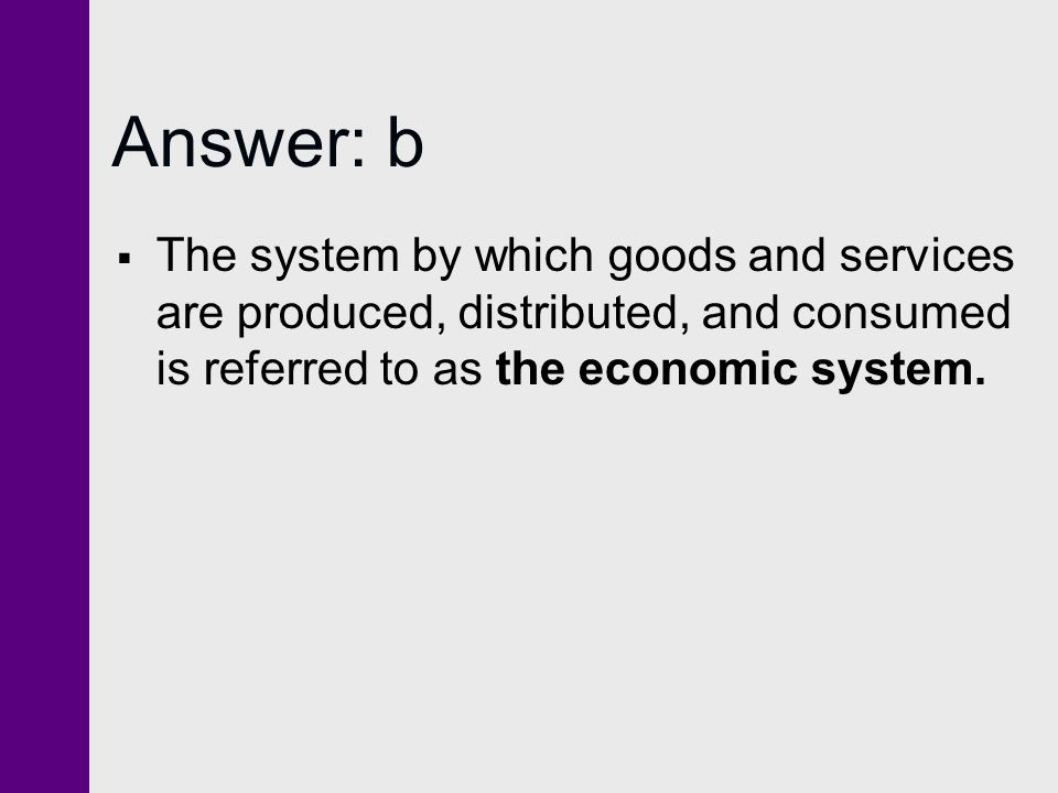 Answer: b The system by which goods and services are produced, distributed, and consumed is referred to as the economic system.