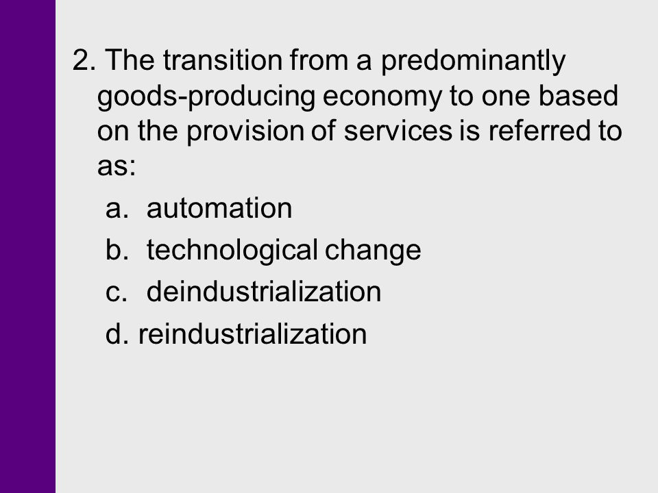 2. The transition from a predominantly goods-producing economy to one based on the provision of services is referred to as: