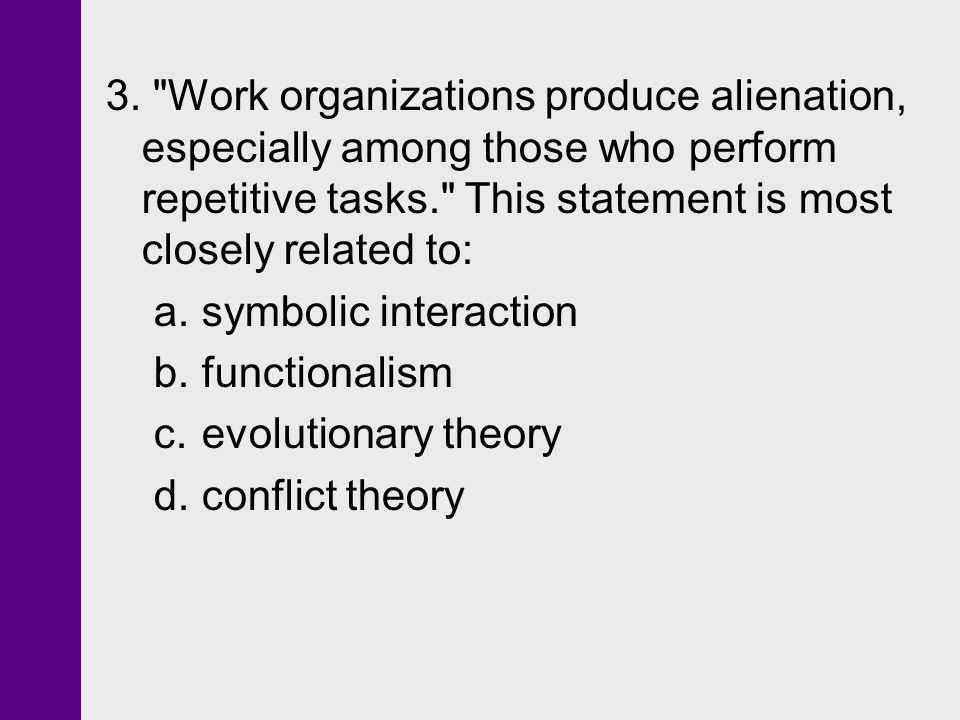 3. Work organizations produce alienation, especially among those who perform repetitive tasks. This statement is most closely related to: