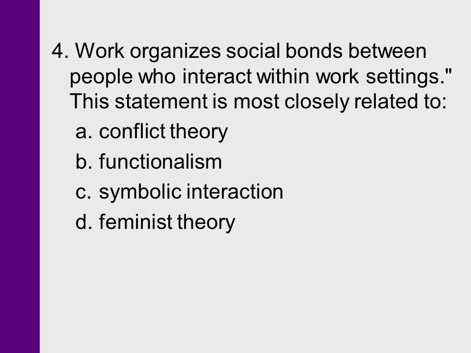 4. Work organizes social bonds between people who interact within work settings. This statement is most closely related to: