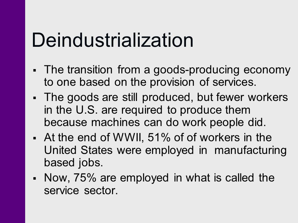 Deindustrialization The transition from a goods-producing economy to one based on the provision of services.