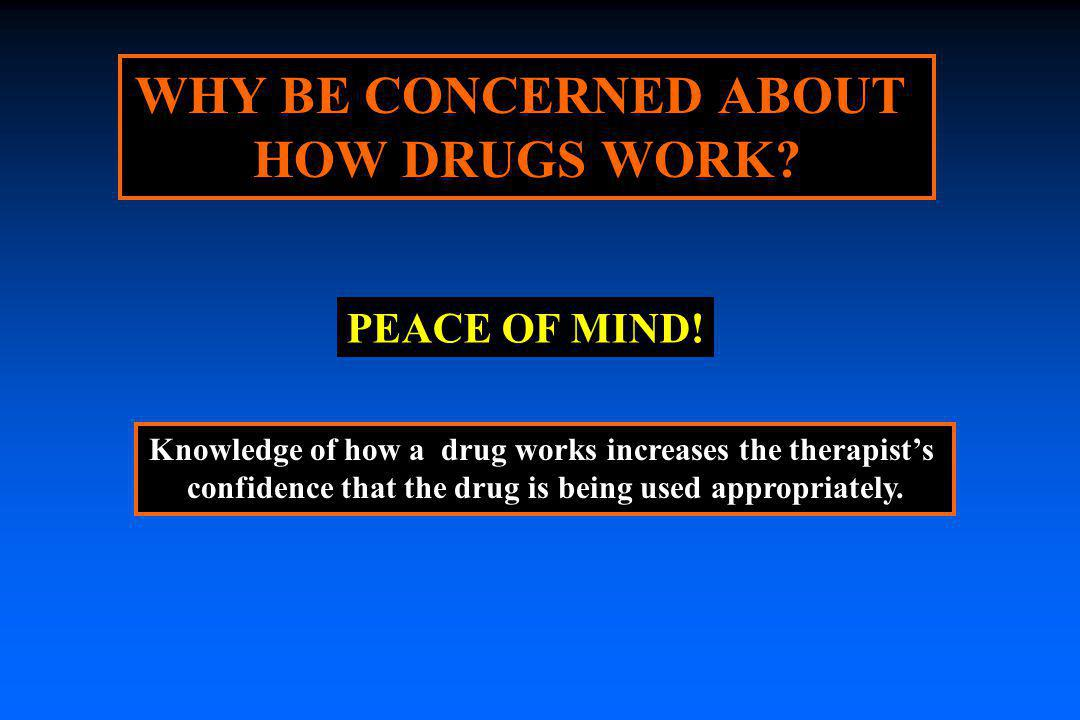 WHY BE CONCERNED ABOUT HOW DRUGS WORK