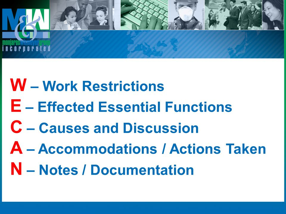 W – Work Restrictions E – Effected Essential Functions. C – Causes and Discussion. A – Accommodations / Actions Taken.